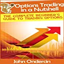 Options Trading in a Nutshell: The Complete Beginner's Guide to Trading Options (       UNABRIDGED) by John Ondercin Narrated by Paco Lopez