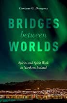 BRIDGES BETWEEN WORLDS: SPIRITS AND SPIRIT WORK IN NORTHERN ICELAND
