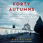Forty Autumns: A Family's Story of Courage and Survival on Both Sides of the Berlin Wall | Nina Willner