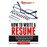 How To Write A Resume: The Ultimate Guide That Unravels The Closely Guarded Secrets Of How To Write A Resume ~ Raiden Steven