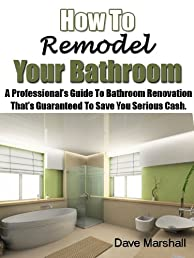 How To Remodel Your Bathroom - A Professionals Guide To Bathroom Renovation That's Guaranteed To Save You Serious Cash