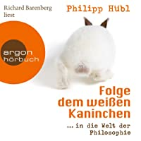 Folge dem weißen Kaninchen...in die Welt der Philosophie Hörbuch von Philipp Hübl Gesprochen von: Richard Barenberg