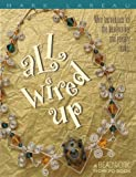 All Wired Up: Wire Techniques for the Beadworker and Jewelry Maker (Beadwork How-to Book)