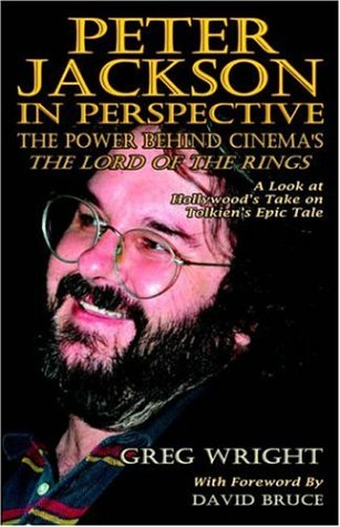 Peter Jackson in Perspective: The Power Behind Cinema's The Lord of the Rings. A Look at Hollywood's Take on Tolkien's Epic Tale., Greg Wright