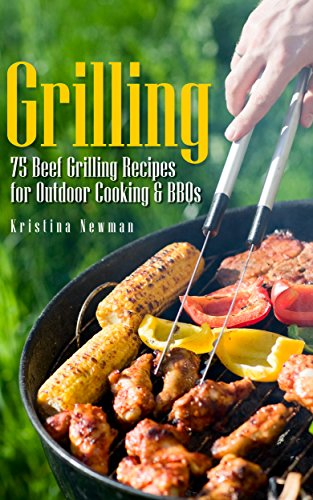 Grilling: 75 Beef Grilling Recipes for Outdoor Cooking & BBQs (Camping Recipes, Outdoor Recipes, Grill) by Kristina Newman