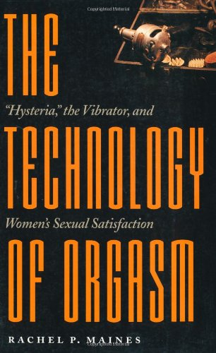 "The Technology of Orgasm: ""Hysteria,"" the Vibrator, and Women's Sexual Satisfaction (Johns Hopkins Studies in the History of Technology)"