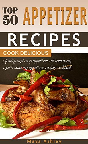 Appetizer Recipes: Top 50 Healthy, Delicious & Spicy Mouth Watering Appetizer Recipes Cookbook; Easy To Cook & Quick To Serve! by Maya Ashley