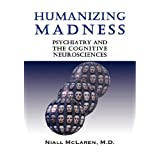 Humanizing Madness: Psychiatry and the Cognitive Neurosciences ~ Niall McLaren