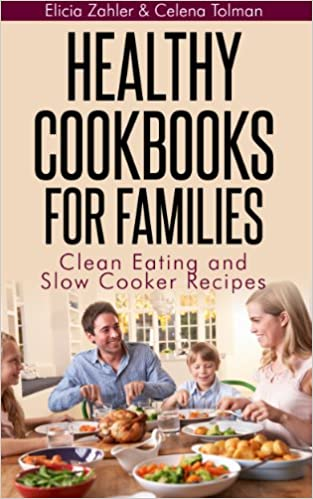 Healthy Cookbooks For Families: Clean Eating and Slow Cooker Recipes