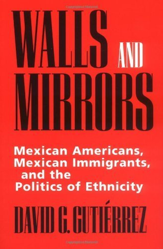 Walls and Mirrors: Mexican Americans, Mexican Immigrants, and the Politics of Ethnicity by David G. Gutiérrez (1995-03-27)