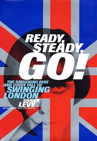 Ready, Steady, Go!: The Smashing Rise and Giddy Fall of Swinging London