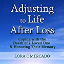 Adjusting to Life After Loss: Coping with the Death of a Loved One and Honoring Their Memory Audiobook by Lora C. Mercado Narrated by Susan Soriano