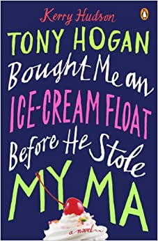 cover: Tony Hogan Bought Me an Ice-Cream Float Before He Stole My Ma: a Novel