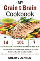 My Grain & Brain Cookbook: 101 Brain Healthy and Grain-free Recipes Everyone Can Use To Boost Brain Power, Lose Belly Fat and Live Healthy: A Gluten-free, Low Sugar, Low Carb and Wheat-Free Cookbook