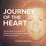 Journey of the Heart: Transforming the Tragedy of a Family Suicide into Healing, Beauty, and Discovering God | Katie Williams