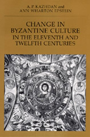 Change in Byzantine Culture in the Eleventh and Twelfth Centuries (Transformation of the Classical Heritage), A. P. KAZHDAN, ANN WHARTON EPSTEIN