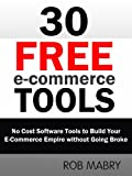 30 Free E-Commerce Tools:  No Cost Software Tools to Build Your E-Commerce Empire without Going Broke