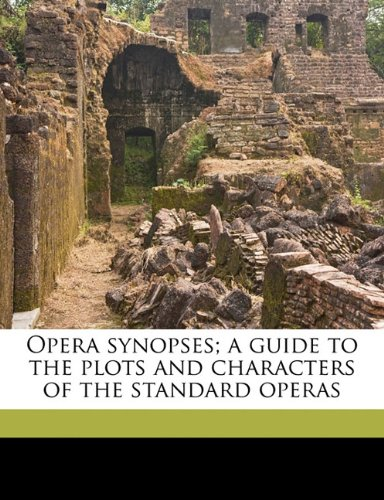 Opera synopses; a guide to the plots and characters of the standard operas