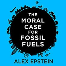 The Moral Case for Fossil Fuels (       UNABRIDGED) by Alex Epstein Narrated by Alex Epstein
