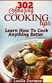 302 Amazing Cooking Tips - Learn How To Cook Anything Better