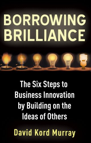 Borrowing Brilliance: The Six Steps to Business Innovation by Building on the Ideas of Others
