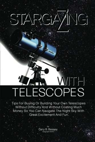 Stargazing With Telescopes: Tips For Buying Or Building Your Own Telescopes Without Difficulty And Without Costing Much Money So You Can Navigate The Night Sky With Great Excitement And Fun
