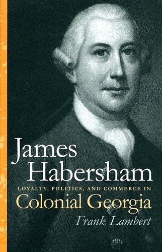 James Habersham: Loyalty, Politics, and Commerce in Colonial Georgia (Wormsloe Foundation Publications)