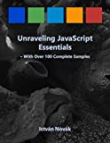 Unraveling JavaScript Essentials (With Over 120 Complete Samples): The book to learn the cornerstones of JavaScript from!...