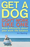 Get a Dog: Don't Work Like One: Think Differently about Your Work-Life Balance