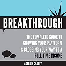 Breakthrough: The Complete Guide to Growing Your Platform & Blogging Your Way to a Full-Time Income (       UNABRIDGED) by Adeline Ganley Narrated by Sarah Heddins