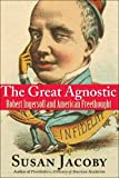 The Great Agnostic: Robert Ingersoll and American Freethought (0300137257) by Jacoby, Susan