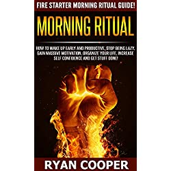 Morning Ritual: Fire Starter Morning Ritual Guide! - How To Wake Up Early And Productive, Stop Being Lazy, Gain Massive Motivation, Organize Your Life, ... Meditation, How To Be Confident)