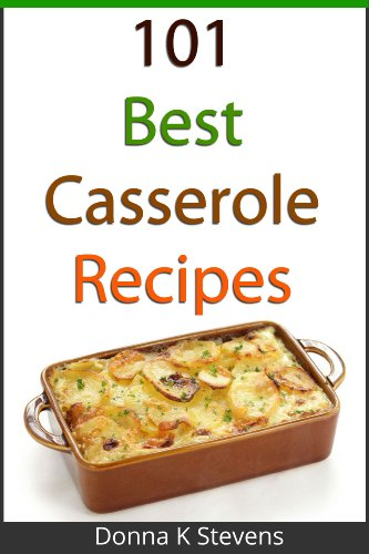 101 Best Casserole Recipes Ever: From Quick To Slow Baked, Everything You Need For Your Next Potluck