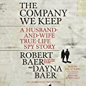 The Company We Keep: A Husband-and-Wife True-Life Spy Story (       UNABRIDGED) by Dayna Baer, Robert Baer Narrated by Robert Baer, Dayna Baer, Richard McGonagle