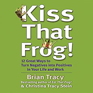 Kiss That Frog!: 21 Ways to Turn Negatives into Positives | [Brian Tracy, Christina Tracy Stein]