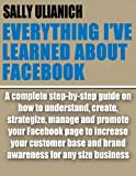 Everything Ive Learned About Facebook: A complete guide on how to create, strategize, manage and promote your Facebook page to increase customer base and brand awareness for any size business