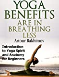Yoga Benefits Are in Breathing Less: Introduction to Yoga Spirit and Anatomy for Beginners (Yoga Books Book 1) (English Edition)
