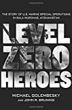 img - for Level Zero Heroes: The Story of U.S. Marine Special Operations in Bala Murghab, Afghanistan book / textbook / text book