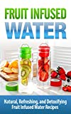 FRUIT Infused Water: Natural, Refreshing, and Detoxifying Fruit Infused Water Recipes - Fruit Infused Water (Fruit Infused Water, Fruit Infused Water Recipes, ... Fruit Water, Fruit Fusion, Vitamin Water)