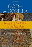 God-or Gorilla: Images of Evolution in the Jazz Age (Medicine, Science, and Religion in Historical Context)