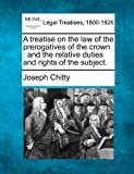 A treatise on the law of the prerogatives of the crown: and the relative duties and rights of the subject.