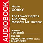The Lower Depths [Russian Edition]: A Moscow Art Theater Audioplay | Maxim Gorky