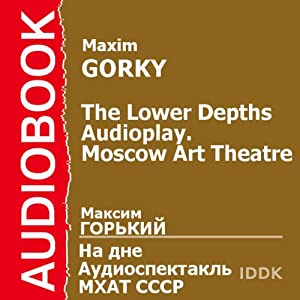 The Lower Depths: A Moscow Art Theater Audioplay | [Maxim Gorky]