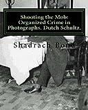 Shadrach Bond Shooting the Mob: Organized Crime in Photographs. Dutch Schultz.