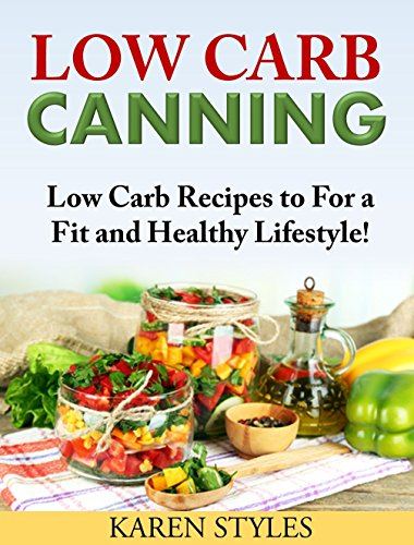 Low Carb Canning: Low Carb Recipes to For a Fit and Healthy Lifestyle! by Karen Styles