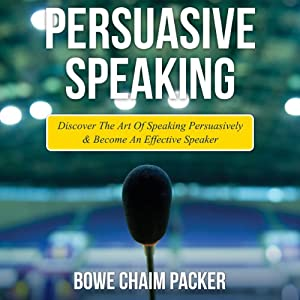 Persuasive Speaking: Discover the Art of Speaking Persuasively and Become an Effective Speaker | [Bowe Chaim Packer]
