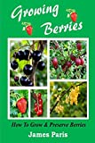 Growing Berries - How To Grow And Preserve Berries: Strawberries, Raspberries, Blackberries, Blueberries, Gooseberries, Redcurrants, Blackcurrants & Whitecurrants.