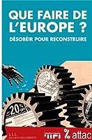 Que faire de l'Europe ? : Désobéir pour reconstruire