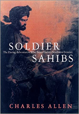 Soldier Sahibs: The Daring Adventurers Who Tamed India's Northwest Frontier
