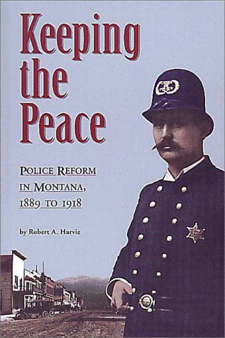 Keeping the Peace: Police Reform in Montana, 1889-1918, ROBERT A. HARVIE